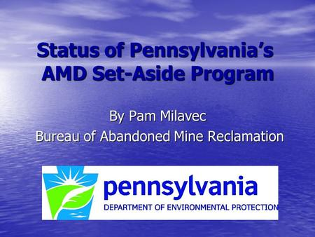 Status of Pennsylvania's AMD Set-Aside Program By Pam Milavec Bureau of Abandoned Mine Reclamation Bureau of Abandoned Mine Reclamation.