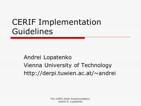 The CERIF-2000 Implementation. Andrei S. Lopatenko CERIF Implementation Guidelines Andrei Lopatenko Vienna University of Technology