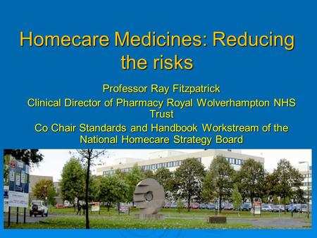 Homecare Medicines: Reducing the risks Professor Ray Fitzpatrick Clinical Director of Pharmacy Royal Wolverhampton NHS Trust Co Chair Standards and Handbook.