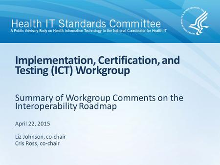 Summary of Workgroup Comments on the Interoperability Roadmap Implementation, Certification, and Testing (ICT) Workgroup April 22, 2015 Liz Johnson, co-chair.