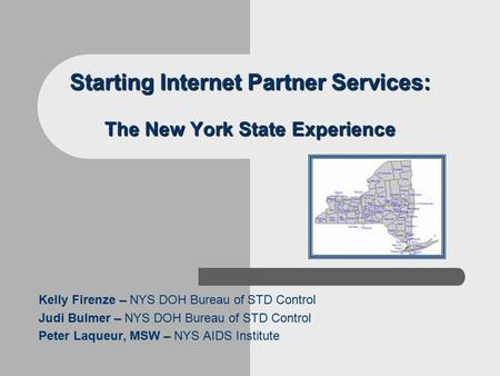 Starting Internet Partner Services: The New York State Experience – Kelly Firenze – NYS DOH Bureau of STD Control – Judi Bulmer – NYS DOH Bureau of STD.