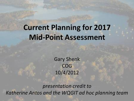Current Planning for 2017 Mid-Point Assessment Gary Shenk COG 10/4/2012 presentation credit to Katherine Antos and the WQGIT ad hoc planning team.