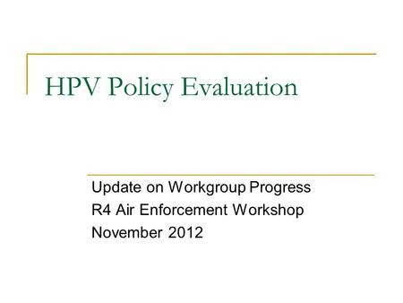 HPV Policy Evaluation Update on Workgroup Progress R4 Air Enforcement Workshop November 2012.