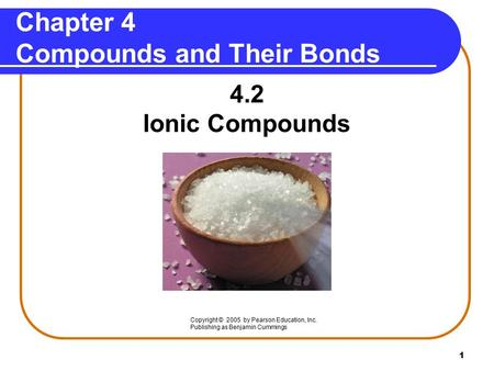 1 Chapter 4 Compounds and Their Bonds 4.2 Ionic Compounds Copyright © 2005 by Pearson Education, Inc. Publishing as Benjamin Cummings.