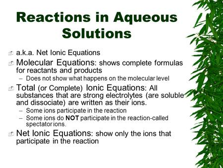 Reactions in Aqueous Solutions  a.k.a. Net Ionic Equations  Molecular Equations : shows complete formulas for reactants and products –Does not show what.