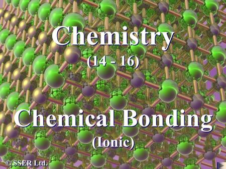 Chemistry (14 - 16) Chemical Bonding (Ionic) © SSER Ltd.