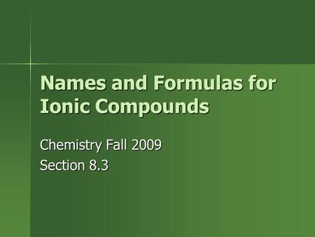 Names and Formulas for Ionic Compounds Chemistry Fall 2009 Section 8.3.