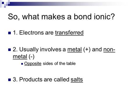 So, what makes a bond ionic? 1. Electrons are transferred 2. Usually involves a metal (+) and non- metal (-) Opposite sides of the table 3. Products are.