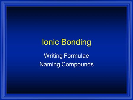Ionic Bonding Writing Formulae Naming Compounds Atoms and Ions l Chemical Bond —force that holds 2 atoms together l Atoms are neutral=same number of.