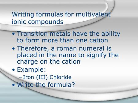 Writing formulas for multivalent ionic compounds Transition metals have the ability to form more than one cation Therefore, a roman numeral is placed in.