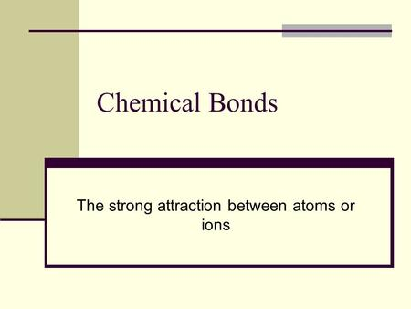 Chemical Bonds The strong attraction between atoms or ions.