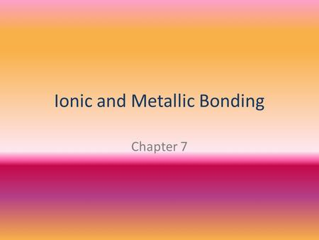Ionic and Metallic Bonding Chapter 7. WHAT IS AN ION? An atom or groups of atoms that has a positive or negative charge.