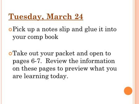Tuesday, March 24 Pick up a notes slip and glue it into your comp book Take out your packet and open to pages 6-7. Review the information on these pages.