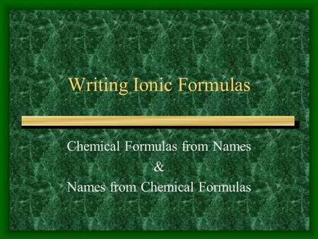 Writing Ionic Formulas Chemical Formulas from Names & Names from Chemical Formulas.