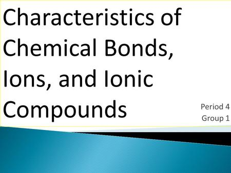 Period 4 Group 1 Characteristics of Chemical Bonds, Ions, and Ionic Compounds.