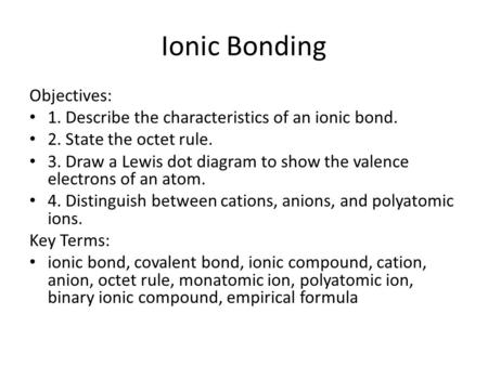 Ionic Bonding Objectives: 1. Describe the characteristics of an ionic bond. 2. State the octet rule. 3. Draw a Lewis dot diagram to show the valence electrons.