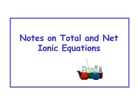 Notes on Total and Net Ionic Equations. Ionic Compounds (Metal and Nonmetal) (Cation and Anion) If soluble these compounds will DISSOLVE and DISSOCIATE.