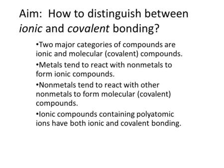 Aim: How to distinguish between ionic and covalent bonding? Two major categories of compounds are ionic and molecular (covalent) compounds. Metals tend.