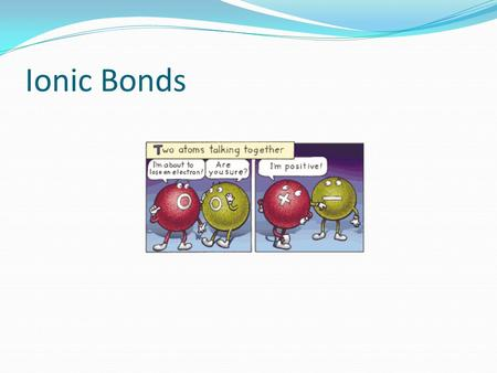 Ionic Bonds. Ionic Bonding Ion = An atom or group of atoms that has an electric charge How does an atom get a charge? By losing or gaining electrons.