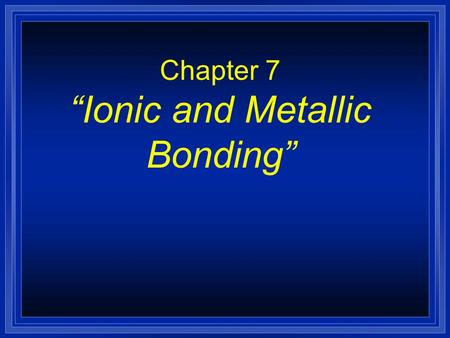 "Chapter 7 ""Ionic and Metallic Bonding"". Metallic Bonds are… l How metal atoms are held together in the solid. l Metals hold on to their valence electrons."
