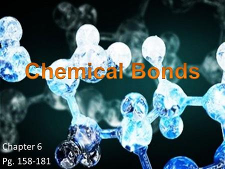 Chemical Bonds Chapter 6 Pg. 158-181.