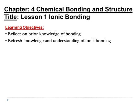 Chapter: 4 Chemical Bonding and Structure Title: Lesson 1 Ionic Bonding Learning Objectives: Reflect on prior knowledge of bonding Refresh knowledge and.