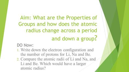 Aim: What are the Properties of Groups and how does the atomic radius change across a period and down a group ? DO Now: 1. Write down the electron configuration.