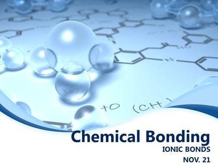 Chemical Bonding IONIC BONDS NOV. 21 Ionic Bonds  Characterized by a transfer of electrons  When electrons are transferred between atoms ions are produced.