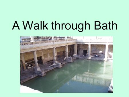 "A Walk through Bath. ""The Lantern of the West"" - Bath Abbey The site of the Temple of Sulis Minerva - the Roman Baths A Huguenot refugee famous for her."
