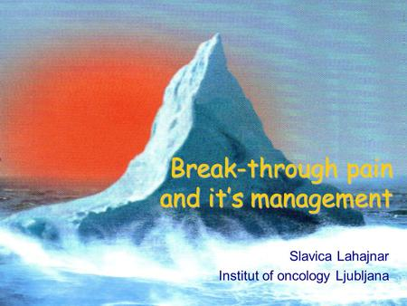 Break-through pain and it's management Slavica Lahajnar Institut of oncology Ljubljana.