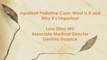 Inpatient Palliative Care: What is it and Why it's Important Lyra Sihra MD Associate Medical Director Gentiva Hospice.