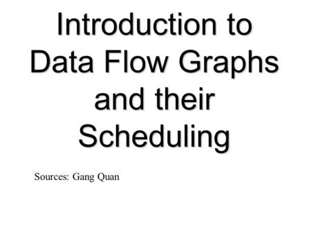Introduction to Data Flow Graphs and their Scheduling Sources: Gang Quan.