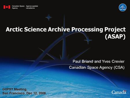 Paul Briand and Yves Crevier Canadian Space Agency (CSA) GIIPSY Meeting, San Francisco, Dec 12, 2006 Arctic Science Archive Processing Project (ASAP)