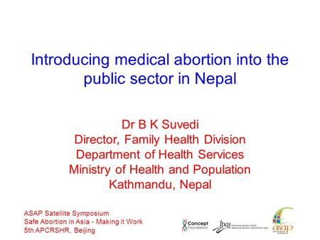 ASAP Satellite Symposium Safe Abortion in Asia - Making it Work 5th APCRSHR, Beijing Introducing medical abortion into the public sector in Nepal Dr B.