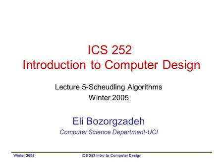 Winter 2005ICS 252-Intro to Computer Design ICS 252 Introduction to Computer Design Lecture 5-Scheudling Algorithms Winter 2005 Eli Bozorgzadeh Computer.