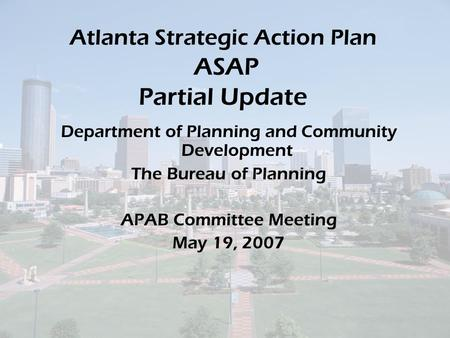 Atlanta Strategic Action Plan ASAP Partial Update Department of Planning and Community Development The Bureau of Planning APAB Committee Meeting May 19,