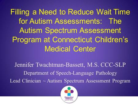 Filling a Need to Reduce Wait Time for Autism Assessments: The Autism Spectrum Assessment Program at Connecticut Children's Medical Center Jennifer Twachtman-Bassett,