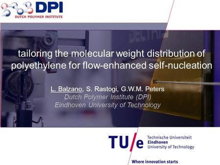 L. Balzano, S. Rastogi, G.W.M. Peters Dutch Polymer Institute (DPI) Eindhoven University of Technology tailoring the molecular weight distribution of polyethylene.