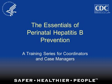 The Essentials of Perinatal Hepatitis B Prevention A Training Series for Coordinators and Case Managers.