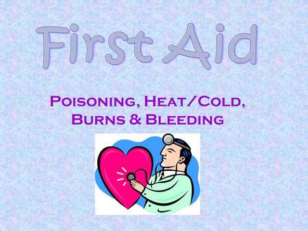Poisoning, Heat/Cold, Burns & Bleeding. Basic Information  Obtain help A.S.A.P.  Be confident and calm.  Protect the victim.  Maintain confidentiality.