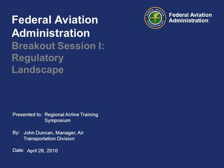 Presented to: By: Date: Federal Aviation Administration Federal Aviation Administration Breakout Session I: Regulatory Landscape April 26, 2010 Regional.