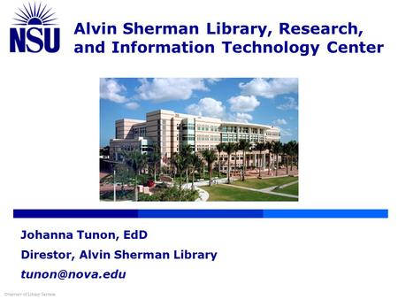Alvin Sherman Library, Research, and Information Technology Center Overview of Library Services Johanna Tunon, EdD Direstor, Alvin Sherman Library