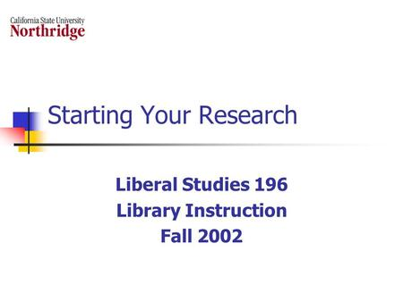 Starting Your Research Liberal Studies 196 Library Instruction Fall 2002.