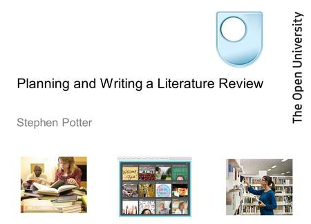 Planning and Writing a Literature Review Stephen Potter.