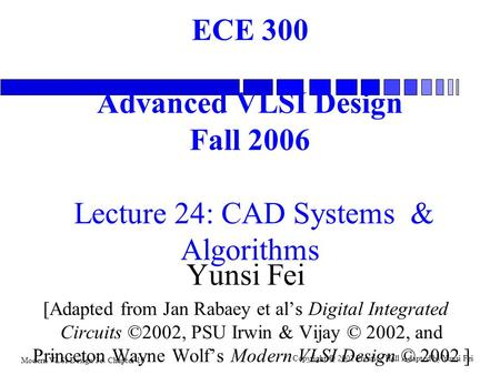 Modern VLSI Design 3e: Chapter 10 Copyright  2002 Prentice Hall Adapted by Yunsi Fei ECE 300 Advanced VLSI Design Fall 2006 Lecture 24: CAD Systems &