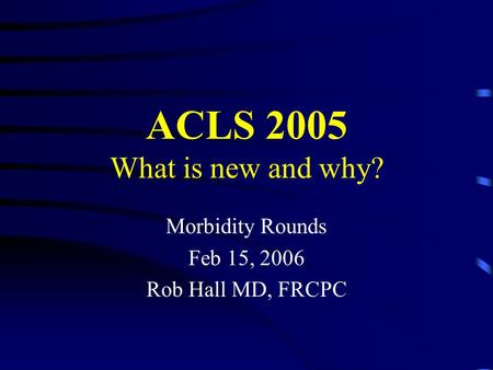 ACLS 2005 What is new and why? Morbidity Rounds Feb 15, 2006 Rob Hall MD, FRCPC.