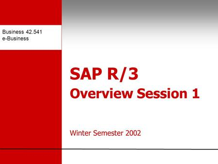 Business 42.541 e-Business SAP R/3 Overview Session 1 Winter Semester 2002.