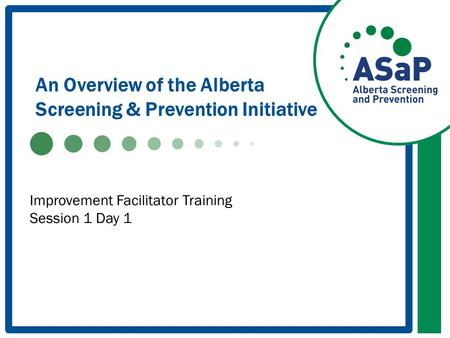 An Overview of the Alberta Screening & Prevention Initiative Improvement Facilitator Training Session 1 Day 1.