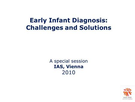 Early Infant Diagnosis: Challenges and Solutions A special session IAS, Vienna 2010.