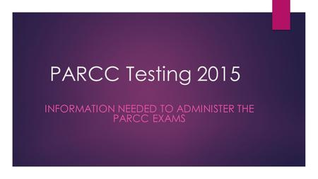 PARCC Testing 2015 INFORMATION NEEDED TO ADMINISTER THE PARCC EXAMS.